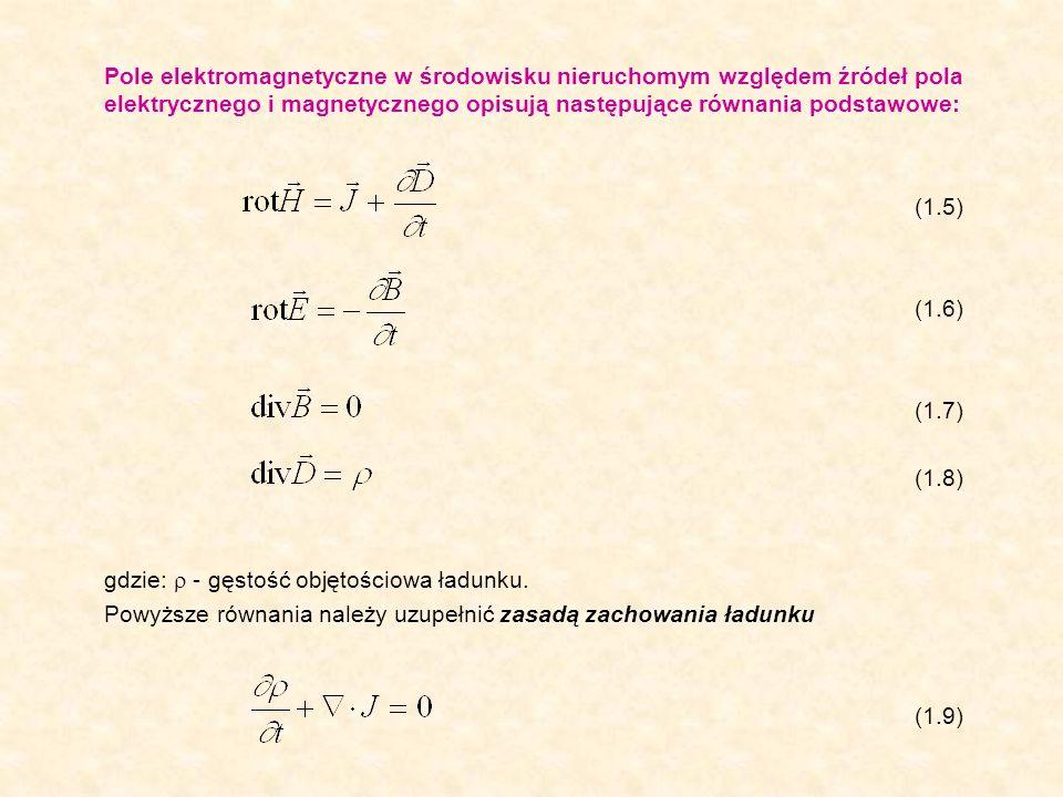 Pole elektromagnetyczne w środowisku nieruchomym względem źródeł pola elektrycznego i magnetycznego opisują następujące równania podstawowe: (1.5) (1.