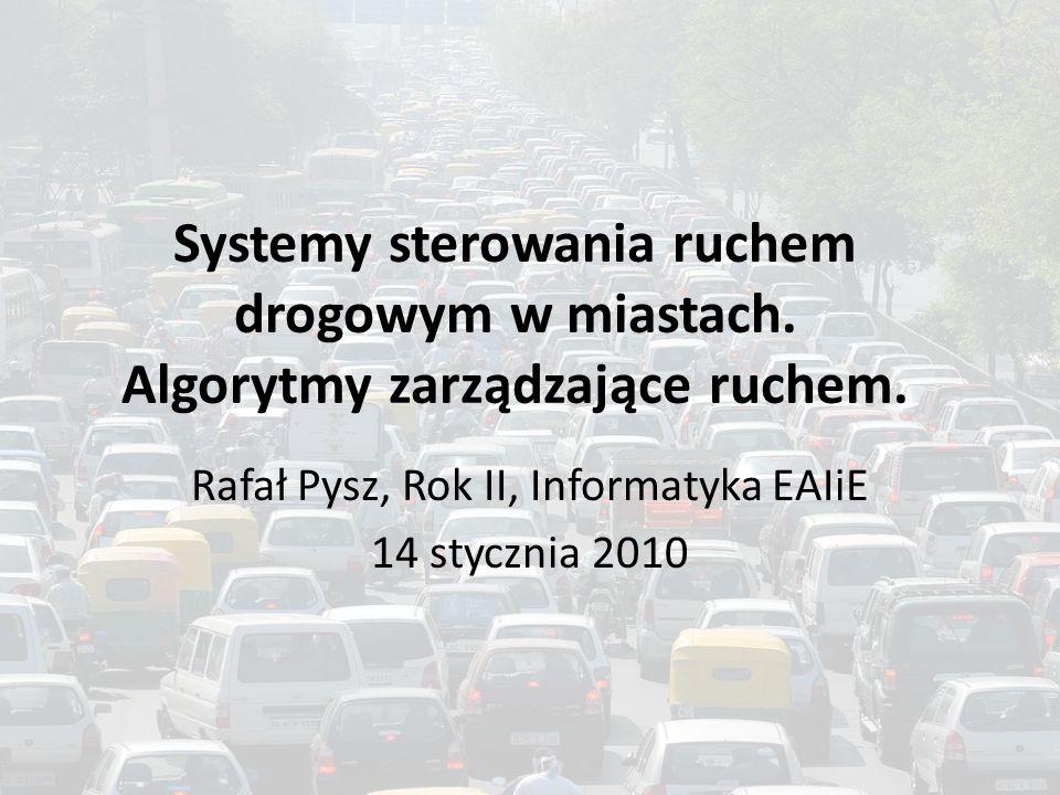 Systemy sterowania ruchem drogowym w miastach. Algorytmy zarządzające ruchem. Rafał Pysz, Rok II, Informatyka EAIiE 14 stycznia 2010