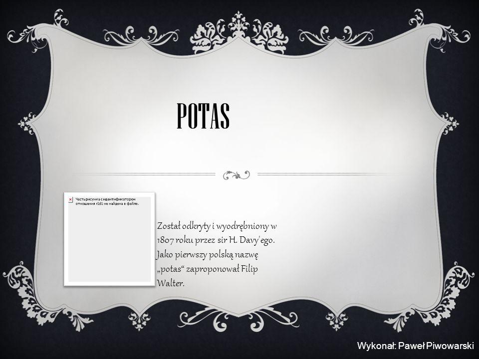 POTAS Został odkryty i wyodrębniony w 1807 roku przez sir H. Davy'ego. Jako pierwszy polską nazwę potas zaproponował Filip Walter. Wykonał: Paweł Piwo
