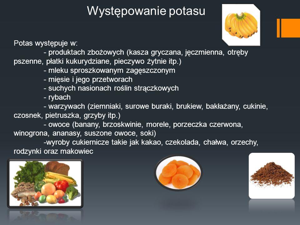 Występowanie potasu Potas występuje w: - produktach zbożowych (kasza gryczana, jęczmienna, otręby pszenne, płatki kukurydziane, pieczywo żytnie itp.)