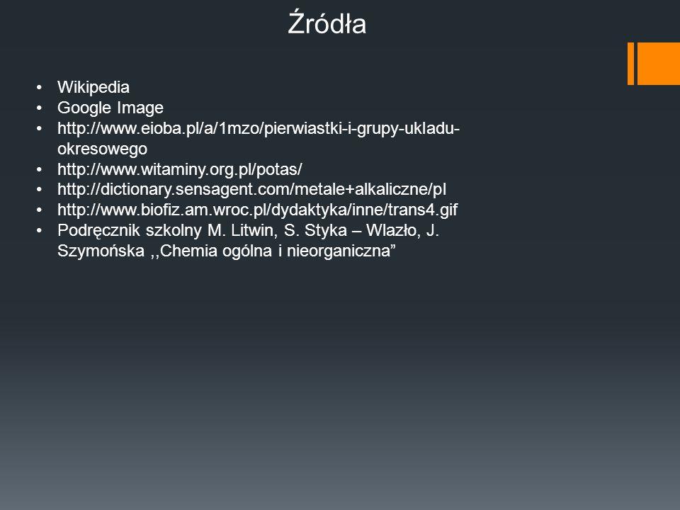 Źródła Wikipedia Google Image http://www.eioba.pl/a/1mzo/pierwiastki-i-grupy-ukladu- okresowego http://www.witaminy.org.pl/potas/ http://dictionary.se