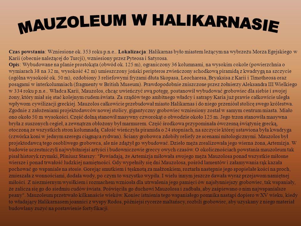 Czas powstania: Wzniesione ok. 353 roku p.n.e.. Lokalizacja: Halikarnas było miastem leżącym na wybrzeżu Morza Egejskiego w Karii (obecnie należącej d
