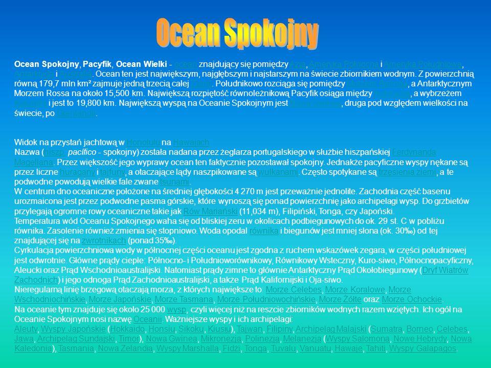 Ocean Spokojny, Pacyfik, Ocean Wielki - ocean znajdujący się pomiędzy Azją, Ameryką Północną i Ameryką Południową, Antarktydą i Australią. Ocean ten j