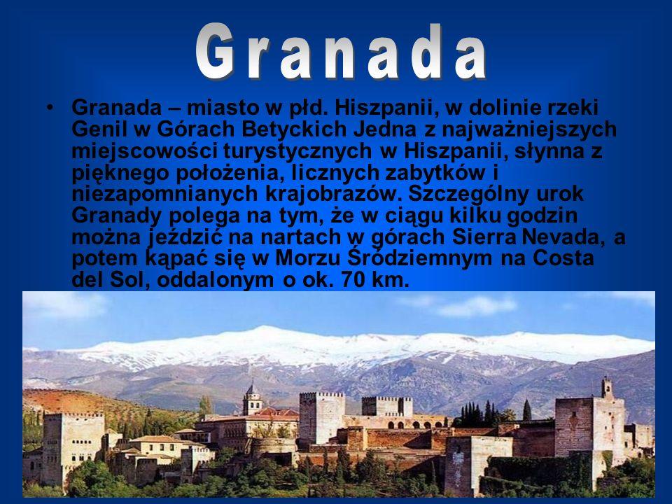 Granada – miasto w płd. Hiszpanii, w dolinie rzeki Genil w Górach Betyckich Jedna z najważniejszych miejscowości turystycznych w Hiszpanii, słynna z p