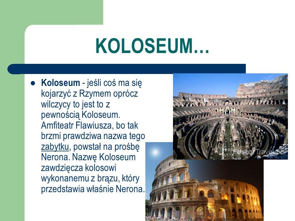 KOLOSEUM… Koloseum - jeśli coś ma się kojarzyć z Rzymem oprócz wilczycy to jest to z pewnością Koloseum. Amfiteatr Flawiusza, bo tak brzmi prawdziwa n