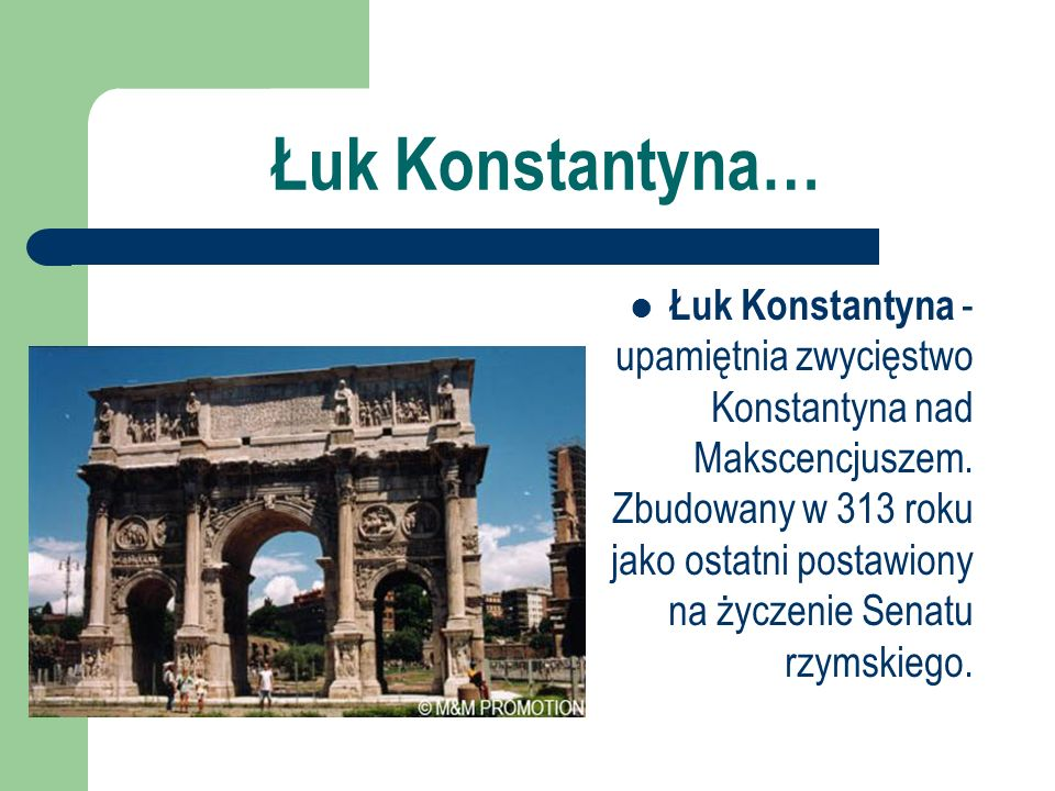 Łuk Konstantyna… Łuk Konstantyna - upamiętnia zwycięstwo Konstantyna nad Makscencjuszem. Zbudowany w 313 roku jako ostatni postawiony na życzenie Sena