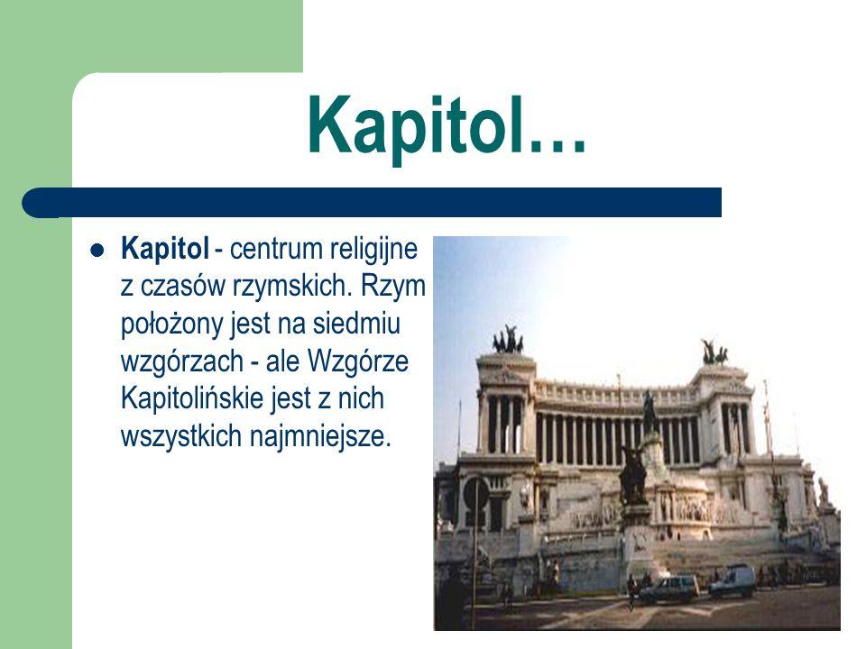 Kapitol… Kapitol - centrum religijne z czasów rzymskich. Rzym położony jest na siedmiu wzgórzach - ale Wzgórze Kapitolińskie jest z nich wszystkich na