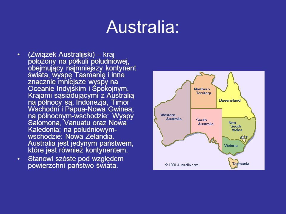 Australia: (Związek Australijski) – kraj położony na półkuli południowej, obejmujący najmniejszy kontynent świata, wyspę Tasmanię i inne znacznie mnie