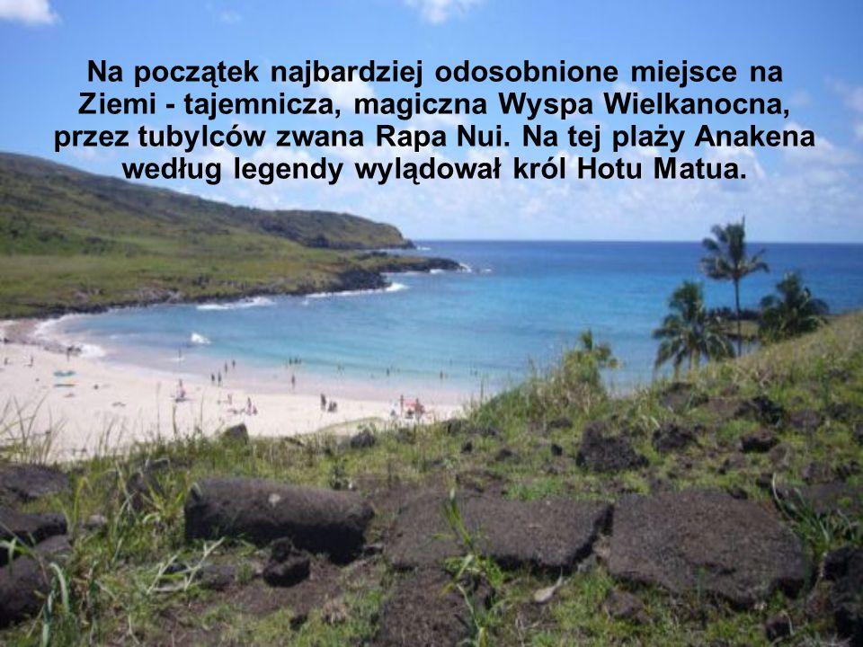 Na początek najbardziej odosobnione miejsce na Ziemi - tajemnicza, magiczna Wyspa Wielkanocna, przez tubylców zwana Rapa Nui. Na tej plaży Anakena wed