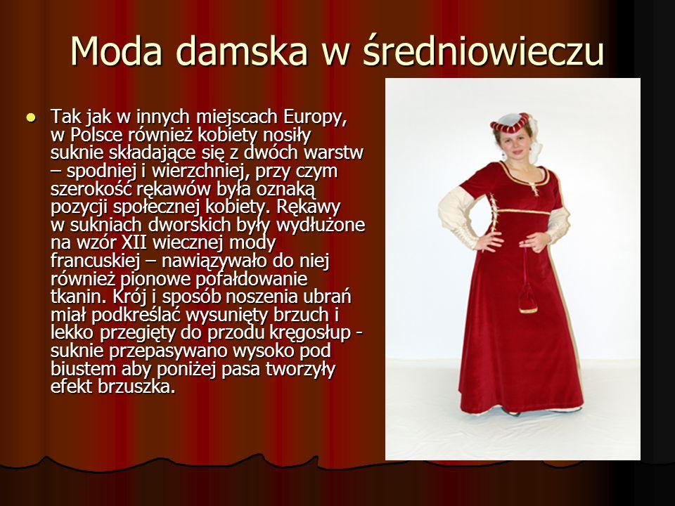 Moda damska w średniowieczu Tak jak w innych miejscach Europy, w Polsce również kobiety nosiły suknie składające się z dwóch warstw – spodniej i wierzchniej, przy czym szerokość rękawów była oznaką pozycji społecznej kobiety.