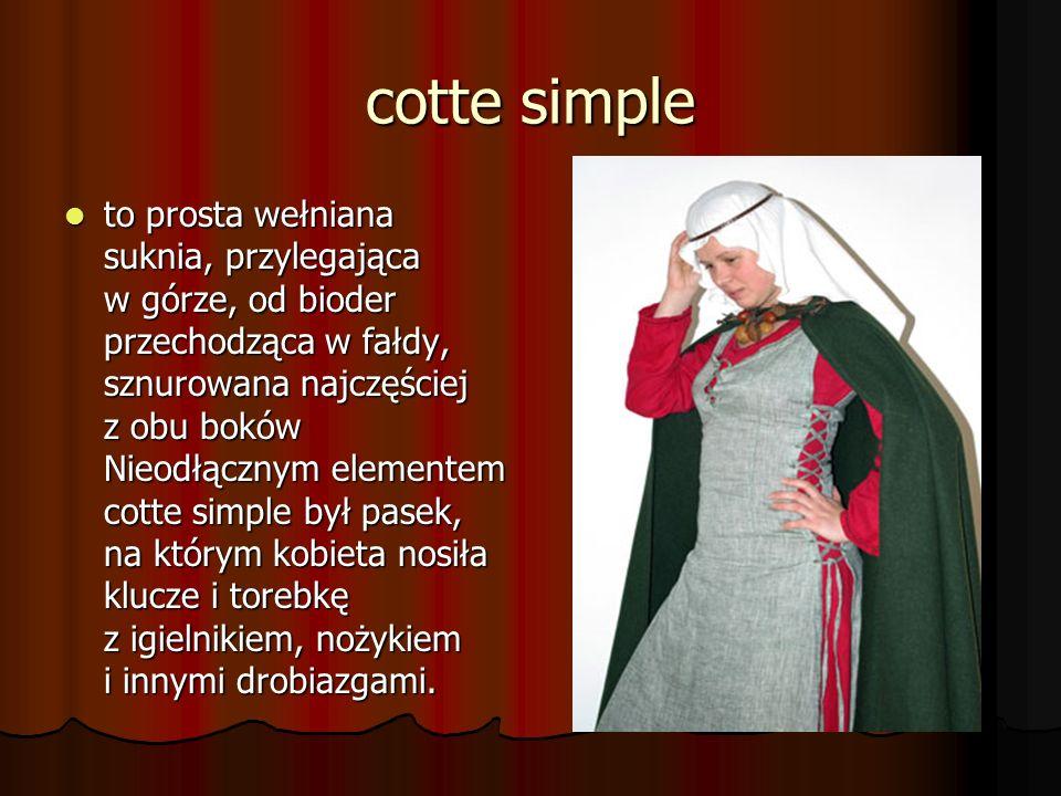 cotte simple to prosta wełniana suknia, przylegająca w górze, od bioder przechodząca w fałdy, sznurowana najczęściej z obu boków Nieodłącznym elemente