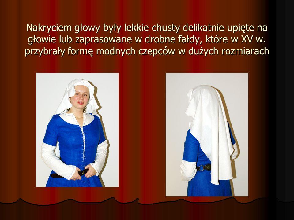 Nakryciem głowy były lekkie chusty delikatnie upięte na głowie lub zaprasowane w drobne fałdy, które w XV w. przybrały formę modnych czepców w dużych