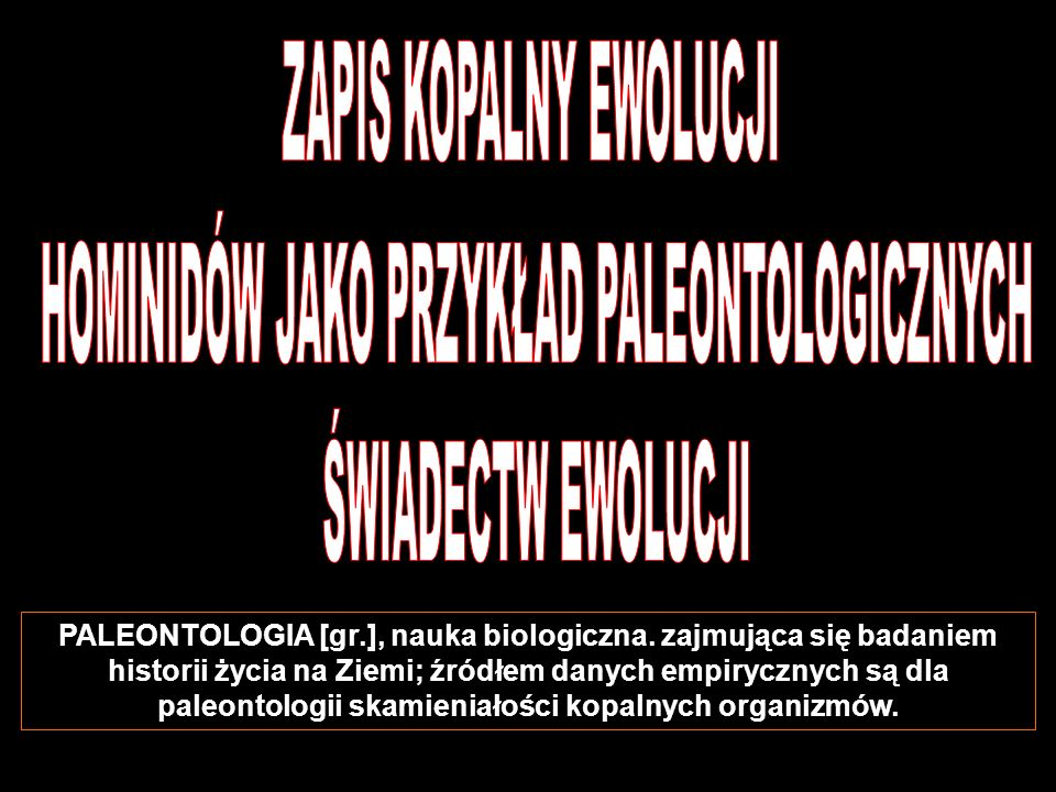 PALEONTOLOGIA [gr.], nauka biologiczna. zajmująca się badaniem historii życia na Ziemi; źródłem danych empirycznych są dla paleontologii skamieniałośc