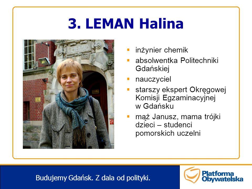 3. LEMAN Halina Budujemy Gdańsk. Z dala od polityki. inżynier chemik absolwentka Politechniki Gdańskiej nauczyciel starszy ekspert Okręgowej Komisji E