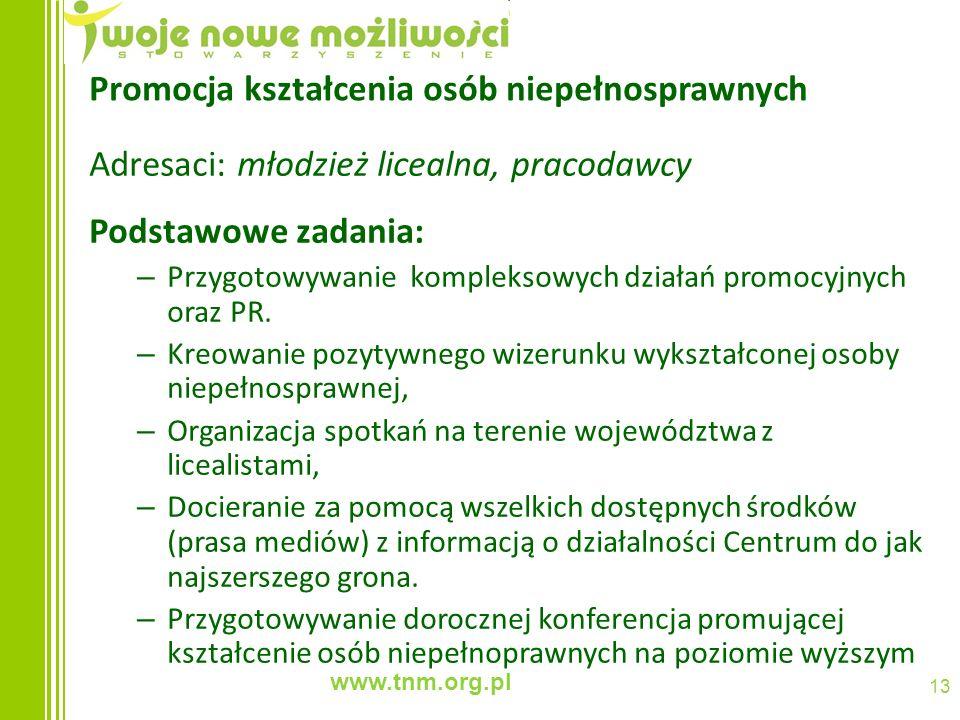 www.tnm.org.pl 13 Promocja kształcenia osób niepełnosprawnych Adresaci: młodzież licealna, pracodawcy Podstawowe zadania: – Przygotowywanie kompleksow