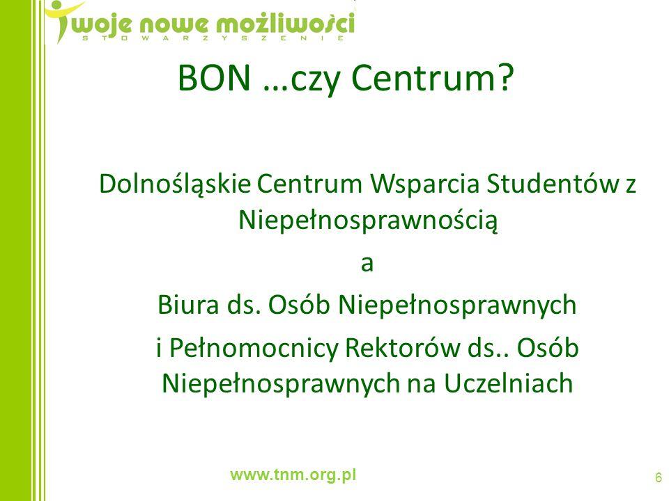 www.tnm.org.pl 6 BON …czy Centrum? Dolnośląskie Centrum Wsparcia Studentów z Niepełnosprawnością a Biura ds. Osób Niepełnosprawnych i Pełnomocnicy Rek