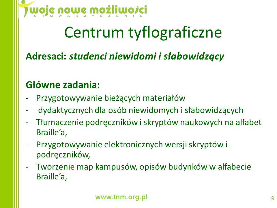 www.tnm.org.pl 9 Centrum tyflograficzne Adresaci: studenci niewidomi i słabowidzący Główne zadania: -Przygotowywanie bieżących materiałów - dydaktyczn