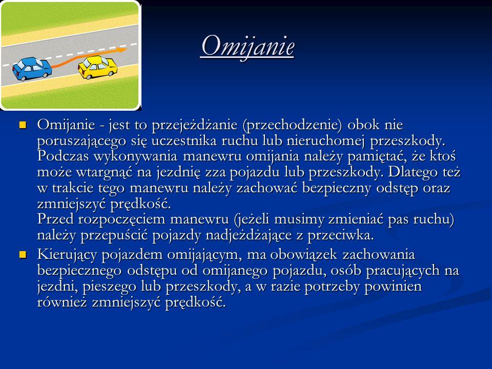 Omijanie Omijanie - jest to przejeżdżanie (przechodzenie) obok nie poruszającego się uczestnika ruchu lub nieruchomej przeszkody.