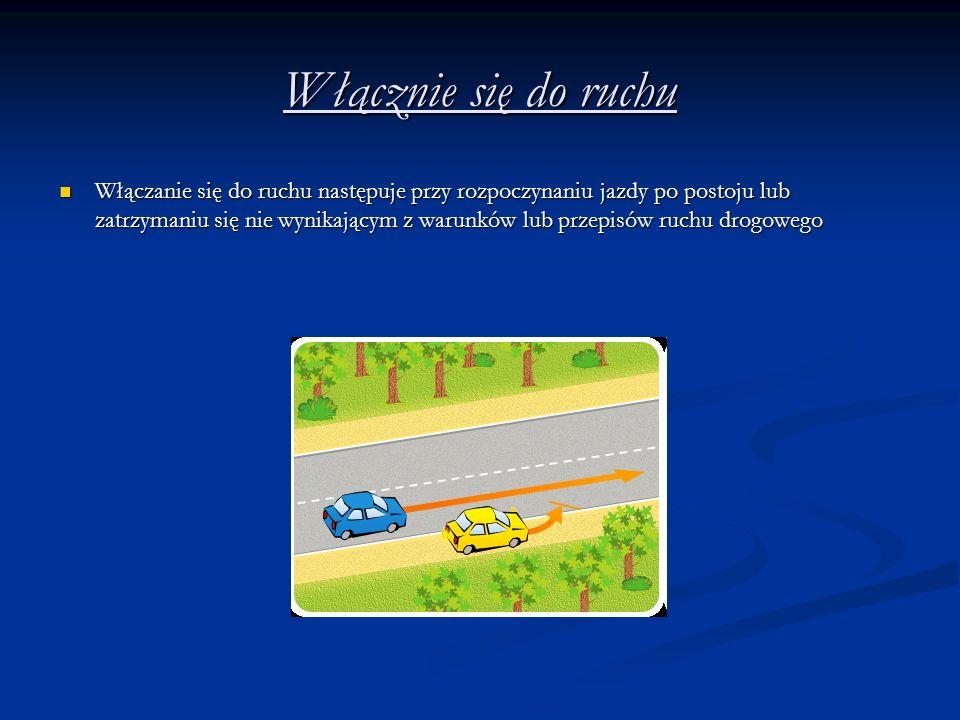 Włącznie się do ruchu Włączanie się do ruchu następuje przy rozpoczynaniu jazdy po postoju lub zatrzymaniu się nie wynikającym z warunków lub przepisów ruchu drogowego Włączanie się do ruchu następuje przy rozpoczynaniu jazdy po postoju lub zatrzymaniu się nie wynikającym z warunków lub przepisów ruchu drogowego