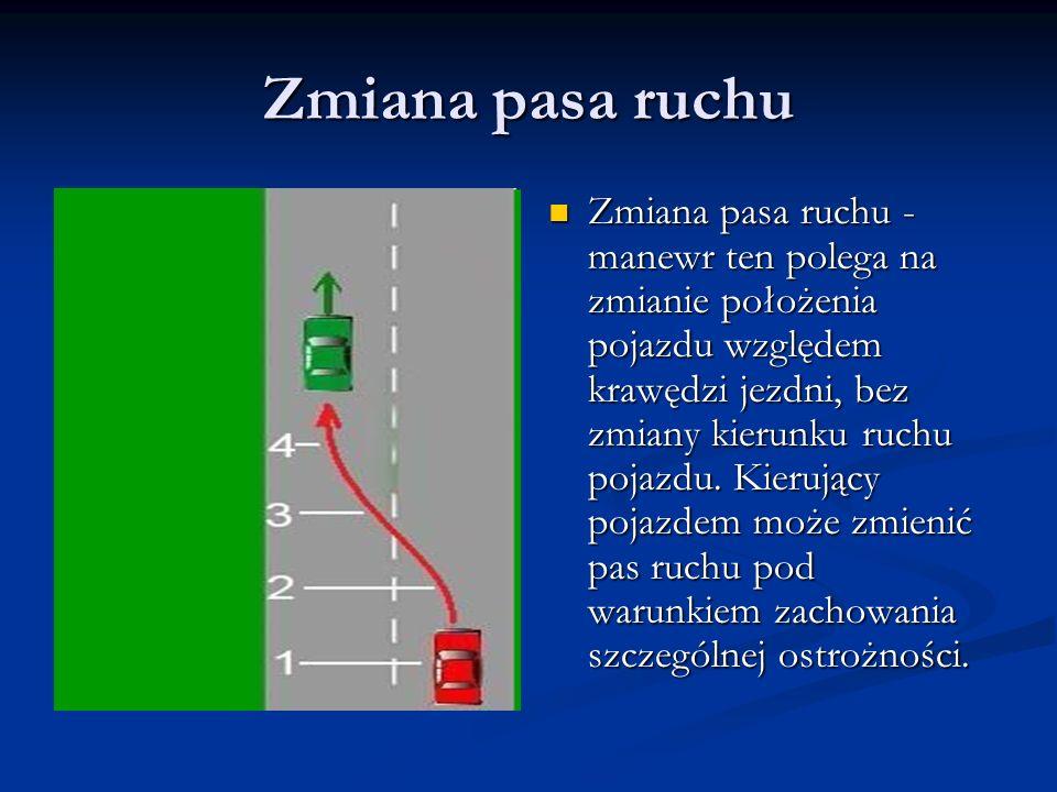 Zmiana pasa ruchu Zmiana pasa ruchu - manewr ten polega na zmianie położenia pojazdu względem krawędzi jezdni, bez zmiany kierunku ruchu pojazdu. Kier