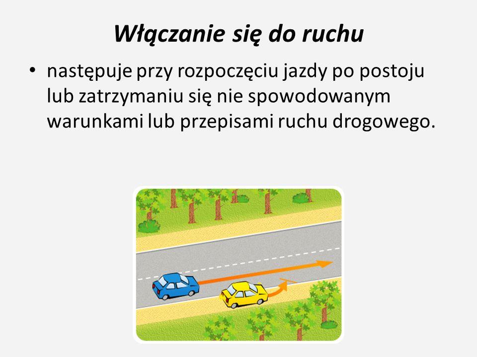 Włączanie się do ruchu następuje przy rozpoczęciu jazdy po postoju lub zatrzymaniu się nie spowodowanym warunkami lub przepisami ruchu drogowego.