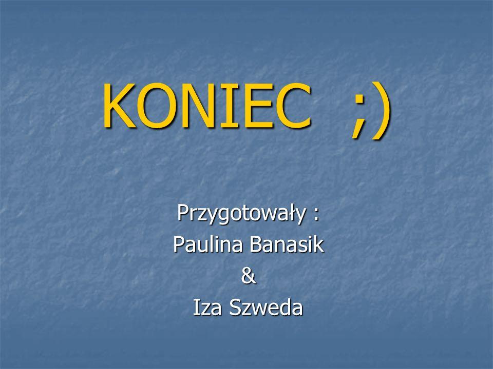 KONIEC ;) Przygotowały : Paulina Banasik & Iza Szweda