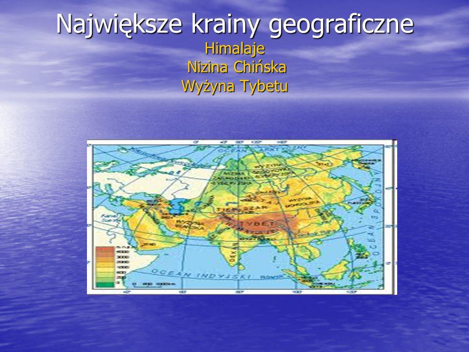 Największe krainy geograficzne Himalaje Nizina Chińska Wyżyna Tybetu