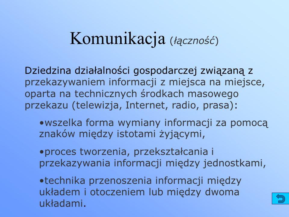 Komunikacja (łączność) Dziedzina działalności gospodarczej związaną z przekazywaniem informacji z miejsca na miejsce, oparta na technicznych środkach