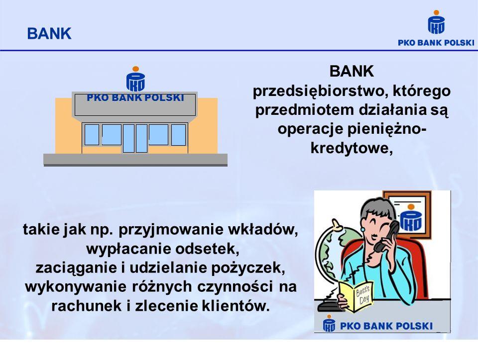 BANK BANK przedsiębiorstwo, którego przedmiotem działania są operacje pieniężno- kredytowe, PKO BANK POLSKI takie jak np. przyjmowanie wkładów, wypłac