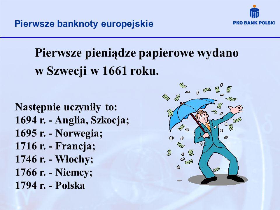 Pierwsze pieniądze papierowe wydano w Szwecji w 1661 roku.. Pierwsze banknoty europejskie Następnie uczyniły to: 1694 r. - Anglia, Szkocja; 1695 r. -