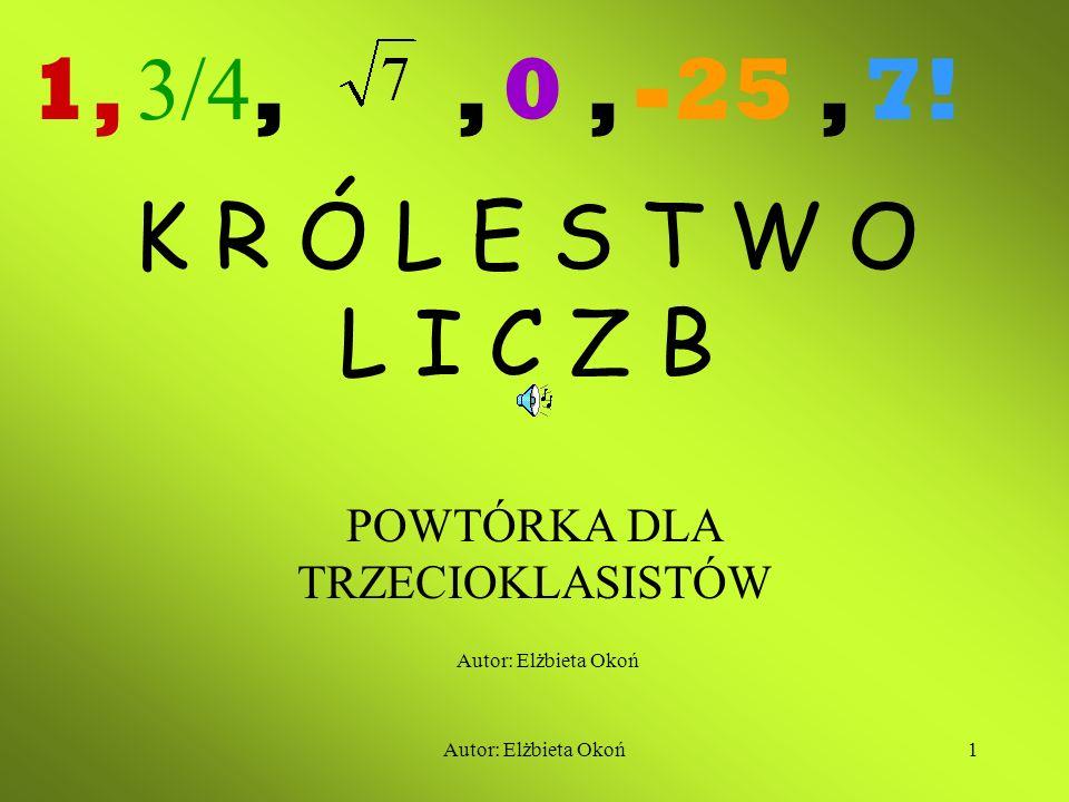 Autor: Elżbieta Okoń1 K R Ó L E S T W O L I C Z B POWTÓRKA DLA TRZECIOKLASISTÓW 1,,, 0, -25, 7.