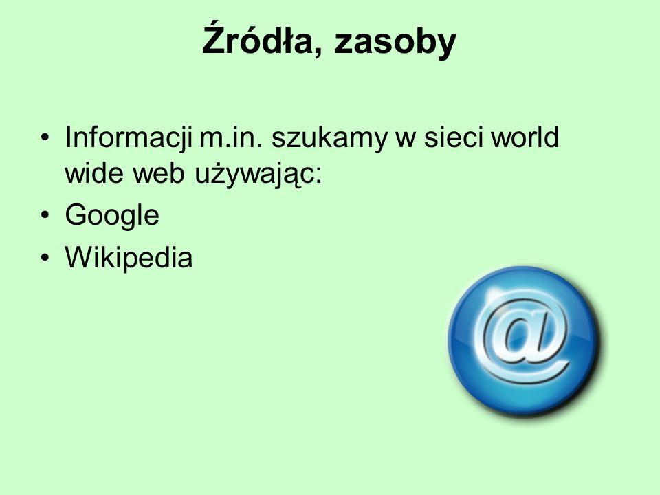 Źródła, zasoby Informacji m.in. szukamy w sieci world wide web używając: Google Wikipedia