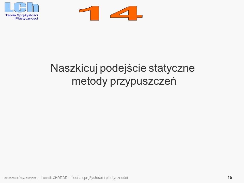 Naszkicuj podejście statyczne metody przypuszczeń Politechnika Świętokrzyska, Leszek CHODOR Teoria sprężystości i plastyczności 15