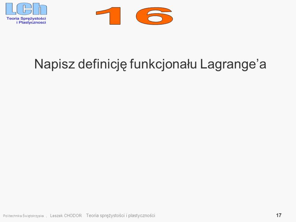 Napisz definicję funkcjonału Lagrangea Politechnika Świętokrzyska, Leszek CHODOR Teoria sprężystości i plastyczności 17