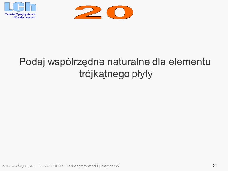 Podaj współrzędne naturalne dla elementu trójkątnego płyty Politechnika Świętokrzyska, Leszek CHODOR Teoria sprężystości i plastyczności 21
