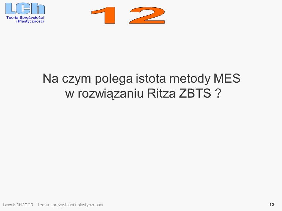 Na czym polega istota metody MES w rozwiązaniu Ritza ZBTS ? Leszek CHODOR Teoria sprężystości i plastyczności 13