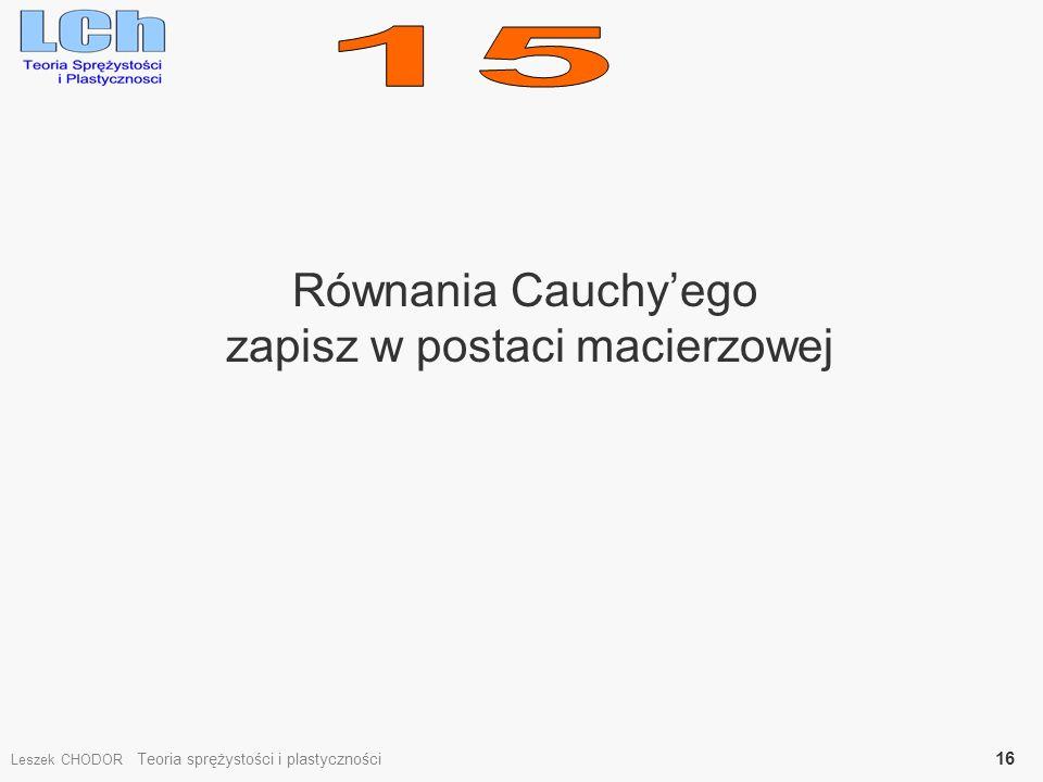 Równania Cauchyego zapisz w postaci macierzowej Leszek CHODOR Teoria sprężystości i plastyczności 16