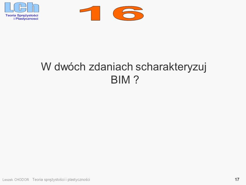 W dwóch zdaniach scharakteryzuj BIM ? Leszek CHODOR Teoria sprężystości i plastyczności 17