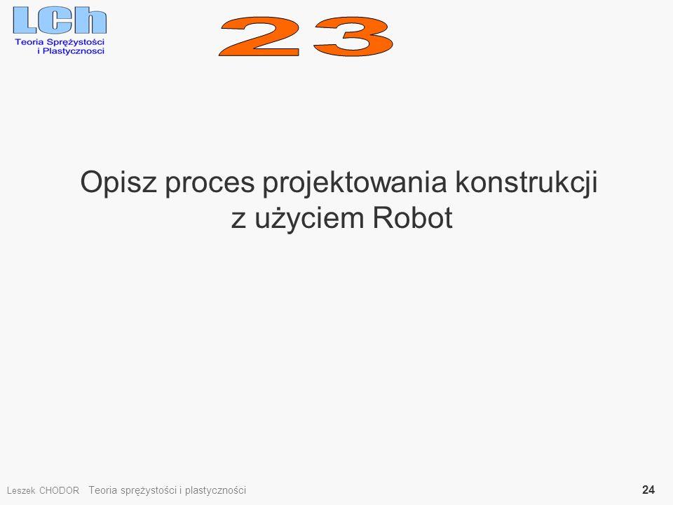 Opisz proces projektowania konstrukcji z użyciem Robot Leszek CHODOR Teoria sprężystości i plastyczności 24