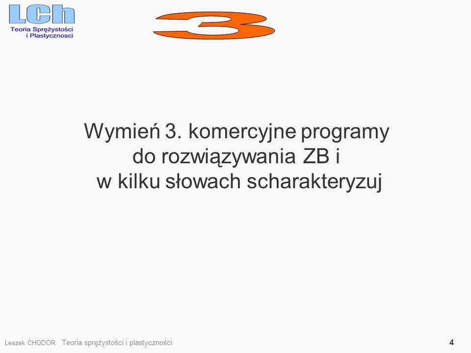 Wymień 3. komercyjne programy do rozwiązywania ZB i w kilku słowach scharakteryzuj Leszek CHODOR Teoria sprężystości i plastyczności 4