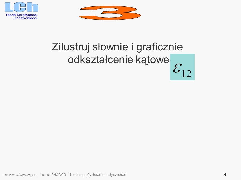 Politechnika Świętokrzyska, Leszek CHODOR Teoria sprężystości i plastyczności 4 Zilustruj słownie i graficznie odkształcenie kątowe