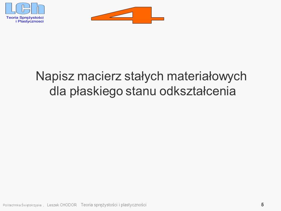 Napisz macierz stałych materiałowych dla płaskiego stanu odkształcenia Politechnika Świętokrzyska, Leszek CHODOR Teoria sprężystości i plastyczności 5