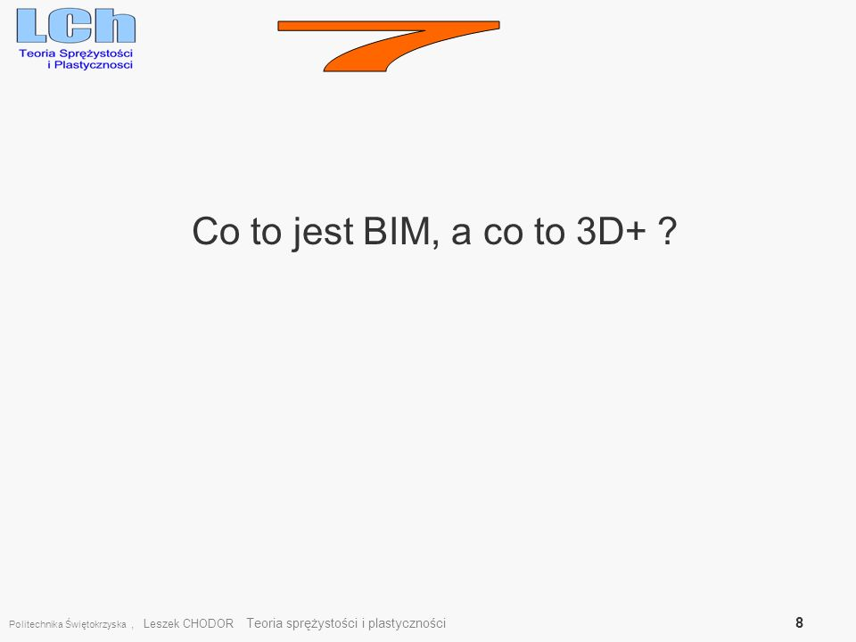 Politechnika Świętokrzyska, Leszek CHODOR Teoria sprężystości i plastyczności 8 Co to jest BIM, a co to 3D+ ?