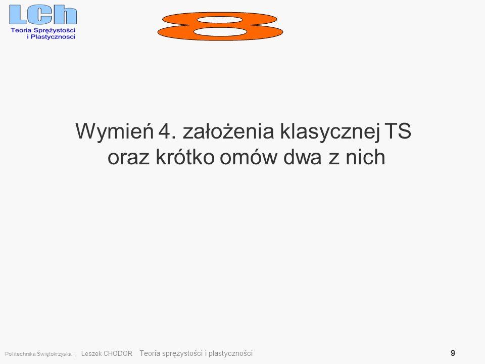 Wymień 4. założenia klasycznej TS oraz krótko omów dwa z nich Politechnika Świętokrzyska, Leszek CHODOR Teoria sprężystości i plastyczności 9