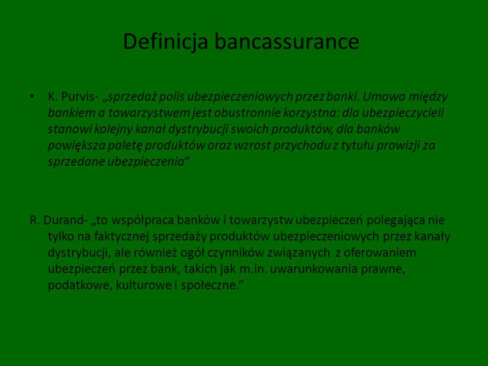 Definicja bancassurance K. Purvis- sprzedaż polis ubezpieczeniowych przez banki. Umowa między bankiem a towarzystwem jest obustronnie korzystna: dla u