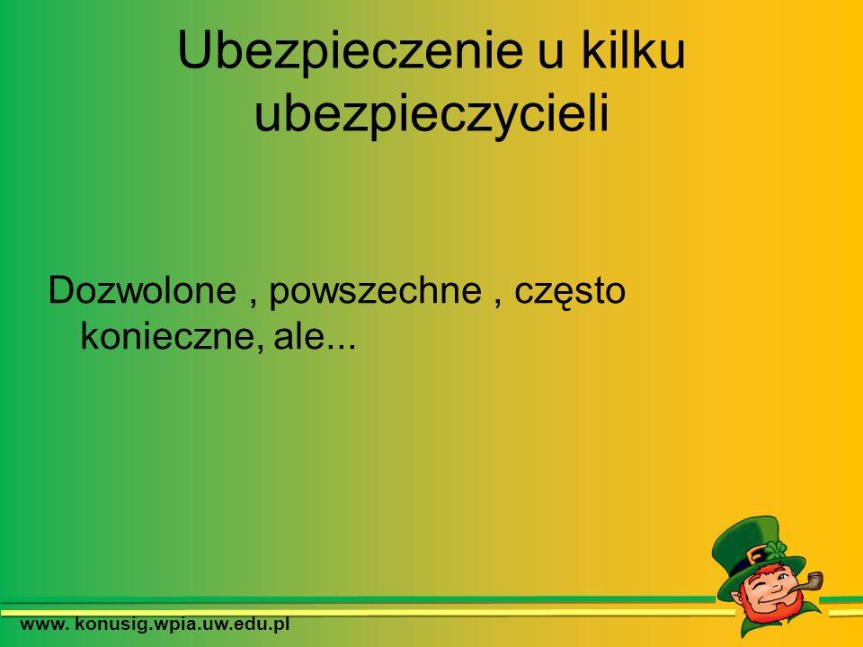 Ubezpieczenie u kilku ubezpieczycieli Dozwolone, powszechne, często konieczne, ale... www. konusig.wpia.uw.edu.pl