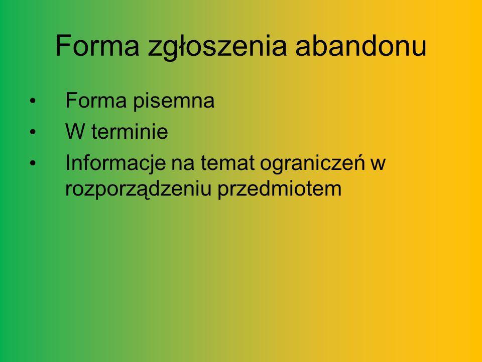Forma zgłoszenia abandonu Forma pisemna W terminie Informacje na temat ograniczeń w rozporządzeniu przedmiotem