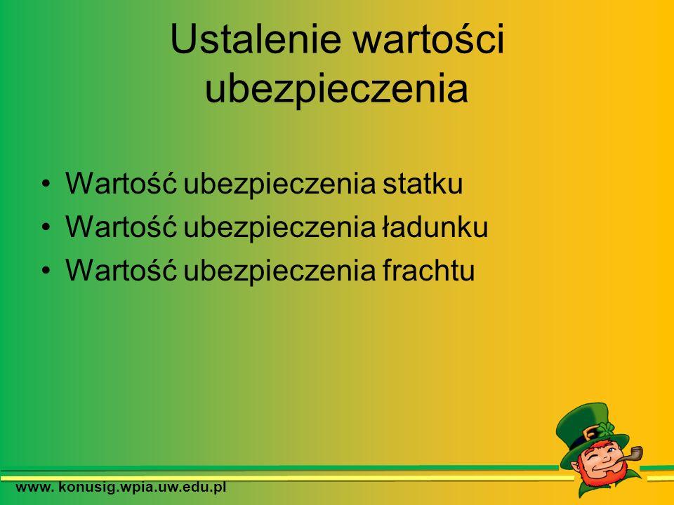 Ustalenie wartości ubezpieczenia Wartość ubezpieczenia statku Wartość ubezpieczenia ładunku Wartość ubezpieczenia frachtu www. konusig.wpia.uw.edu.pl