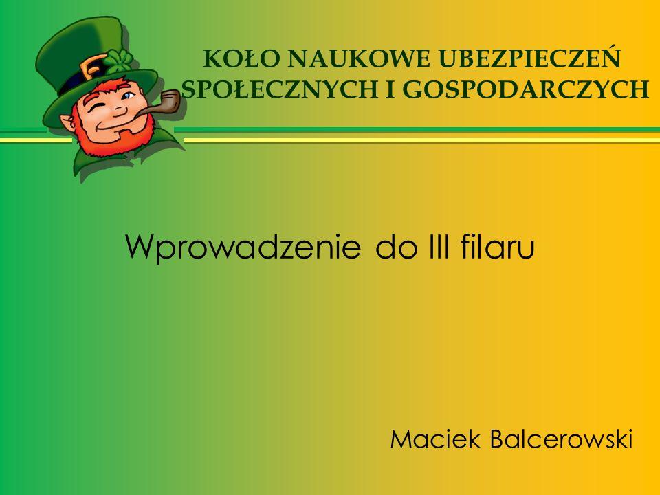 Wprowadzenie do III filaru Maciek Balcerowski KOŁO NAUKOWE UBEZPIECZEŃ SPOŁECZNYCH I GOSPODARCZYCH
