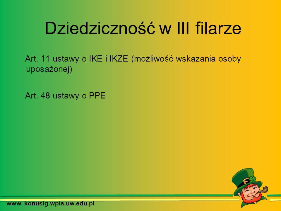 Dziedziczność w III filarze Art. 11 ustawy o IKE i IKZE (możliwość wskazania osoby uposażonej) Art. 48 ustawy o PPE www. konusig.wpia.uw.edu.pl
